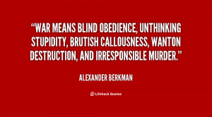 War means blind obedience, unthinking stupidity, brutish callousness ...
