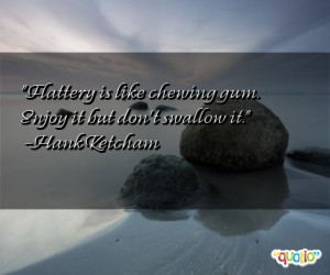 ... is like chewing gum. Enjoy it but don't swallow it. -Hank Ketcham