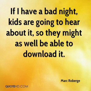 If I have a bad night, kids are going to hear about it, so they might ...