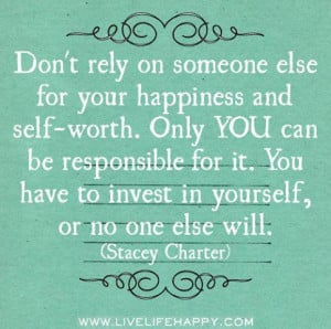 Don't rely on someone else for your happiness and self-worth. Only you ...