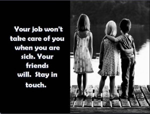 Your job won't take care of you when you are stick. Your friends ...