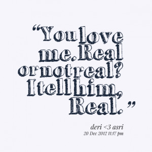 Quotes Picture: you love me real or not real? i tell him, real