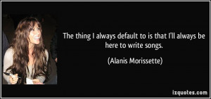 The thing I always default to is that I'll always be here to write ...