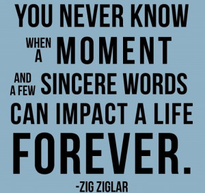 ... moment and a few sincere words can impact a life forever.