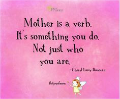 Mother is a verb. It's something you do. Not just who you are. ~Cheryl ...