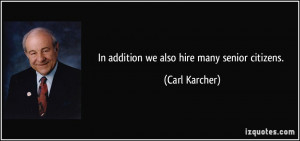 In addition we also hire many senior citizens. - Carl Karcher
