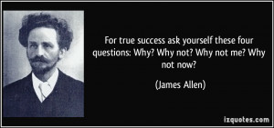 ... four questions: Why? Why not? Why not me? Why not now? - James Allen