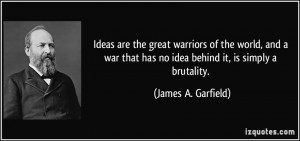 Ideas are the great warriors of the world, and a war that has no idea ...