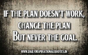 ... Plan Doesn't Work,Change The Plan But Never The Goal ~ Inspirational