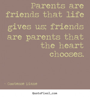 Parents are friends that life gives us; friends are parents that the ...