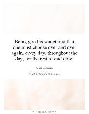 Being good is something that one must choose over and over again ...