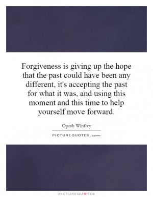 Forgiveness is giving up the hope that the past could have been any ...