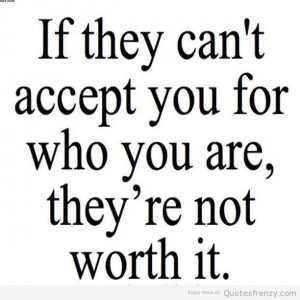 ... Your For Who You Are, They're Not Worth It. ~ Acceptance Quotes
