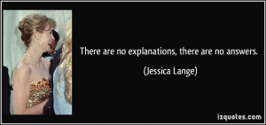There are no explanations, there are no answers. - Jessica Lange
