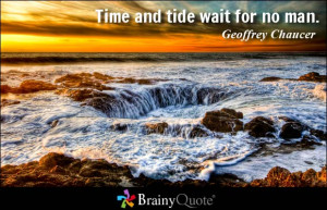 Time and tide wait for no man. - Geoffrey Chaucer