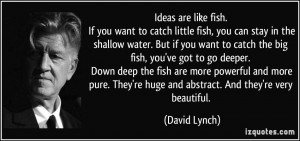 Ideas are like fish. If you want to catch little fish, you can stay in ...