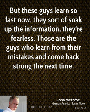 ... guys who learn from their mistakes and come back strong the next time