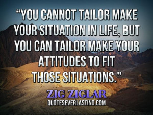 ... can tailor make your attitudes to fit those situations. _ Zig Ziglar