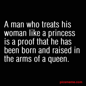 man who treats his woman like a princess is a proof that he has been ...