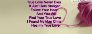 ... And You Will Find Your True Love I Found My Man Chris Hes my True Love
