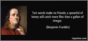 Tart words make no friends; a spoonful of honey will catch more flies ...