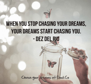 ... When you stop chasing your dreams, your dreams start chasing you