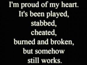 proud of my heart. It has been played, stabbed, cheated, burned ...
