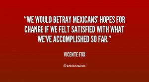 We would betray Mexicans' hopes for change if we felt satisfied with ...