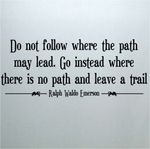 ... Where There Is No Path And Leave A Trail. - Ralph Waldo Emerson