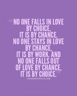 No one falls in love by choice, it is by chance. No one stays in love ...