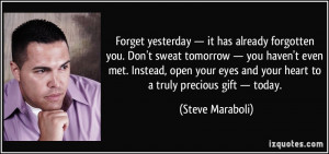 Forget yesterday — it has already forgotten you. Don't sweat ...