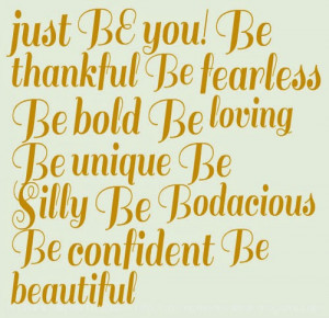 be you be thankful be fearless be bold be loving be unique be silly be ...