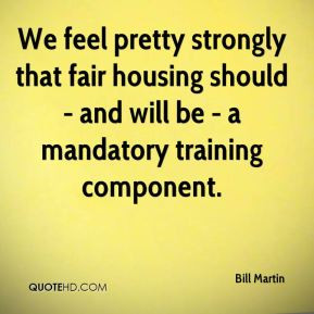 Bill Martin - We feel pretty strongly that fair housing should - and ...
