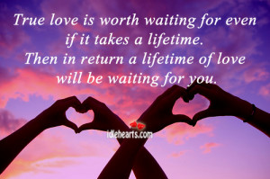True love is worth waiting for even if it takes a lifetime.