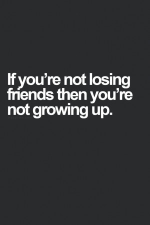 If you're not losing friends then you're not growing up.