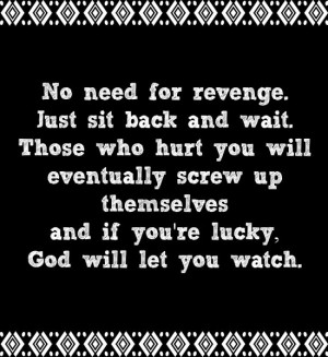 No need for revenge. Just sit back and wait. Those who hurt you will ...