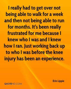 over not being able to walk for a week and then not being able to run ...