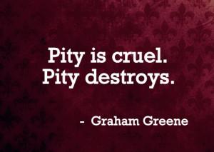 Pity is cruel. Pity destroys.