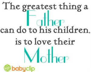 The greatest thing a Father can do to his children is to love their ...