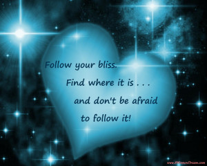 ... Follow your bliss. Find where it is, and don't be afraid to follow
