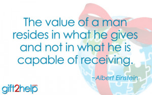The value of a man resides in what he gives and not in what he is ...
