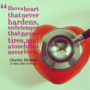 Have a heart that never hardens, a temper that never tires, a touch ...