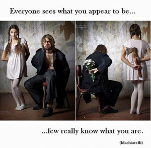... sees what you appear to be. Few really know what you are. ~Machiavelli