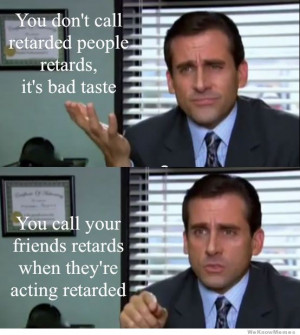 You don't call retarded people retards. You call your friends ...