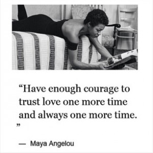 ... enough courage to trust love one more time and always one more time