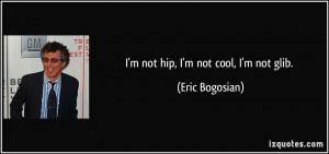 quote-i-m-not-hip-i-m-not-cool-i-m-not-glib-eric-bogosian-20129.jpg