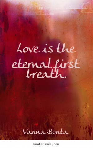 ... custom picture quotes about love - Love is the eternal first breath