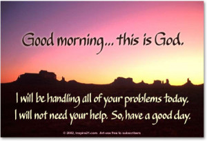 ... morning... this is God. I will be handling all of your problems today