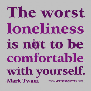 LONELINESS QUOTES, The worst loneliness is not to be comfortable with ...