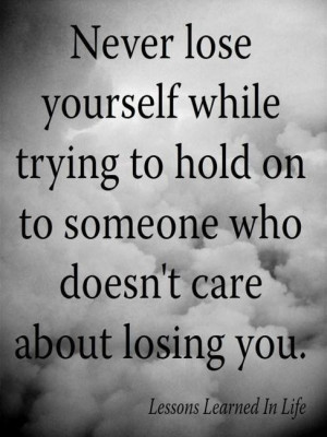 Never lose yourself while trying to hold on to someone who doesn't ...
